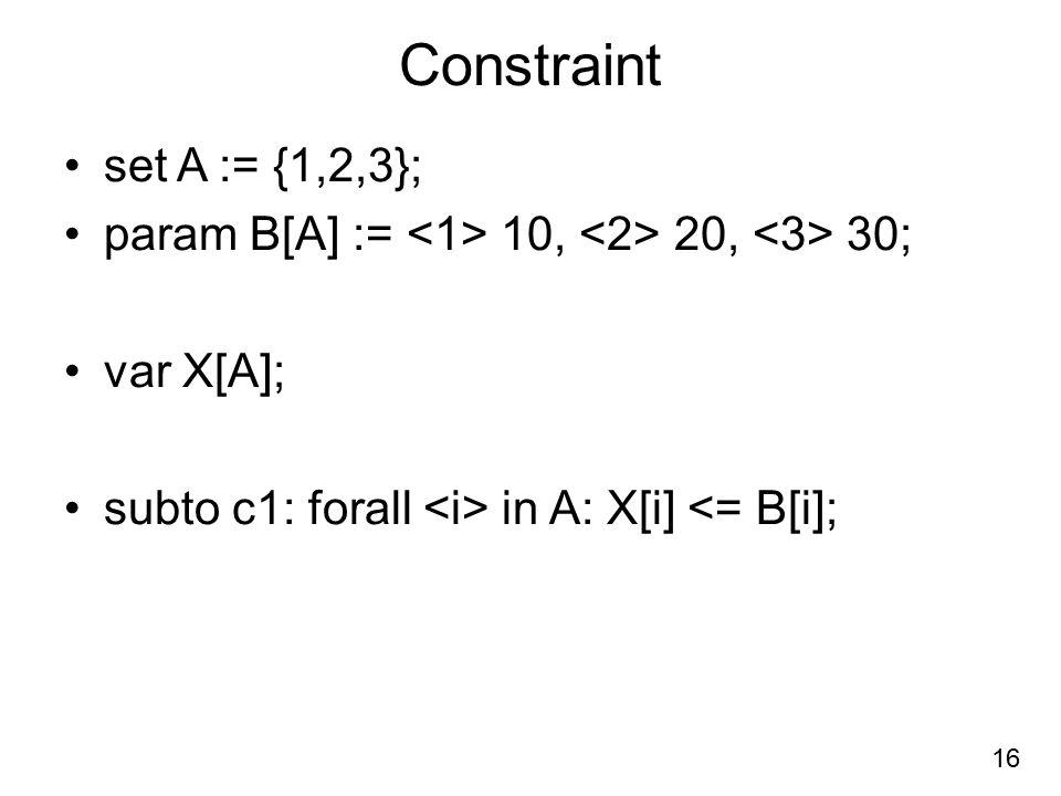 Constraint set A := {1,2,3}; param B[A] := <1> 10, <2> 20, <3> 30; var X[A]; subto c1: forall <i> in A: X[i] <= B[i];